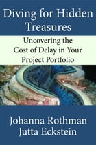 Diving for Hidden Treasures: Uncovering the Cost of Delay in Your Project Portfolio by Johanna Rothman