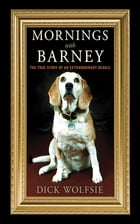 Mornings with Barney: The True Story of an Extraordinary Beagle by Dick Wolfsie