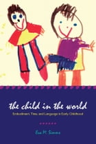 The Child in the World: Embodiment, Time, and Language in Early Childhood by Eva M. Simms