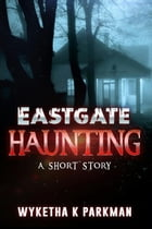 Eastgate Haunting: A Short Story by Wyketha K Parkman