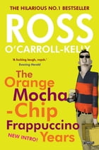 Ross O'Carroll-Kelly: The Orange Mocha-Chip Frappuccino Years by Alan Clarke