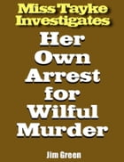 Miss Tayke Investigates Her Own Arrest for Wilful Murder by Jim Green
