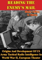 Reading The Enemy's Mail:: Origins And Development Of US Army Tactical Radio Intelligence In World War II, European Theater by Major Jeffrey S. Harley