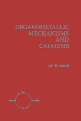 Book Organometallic Mechanisms and Catalysis: The Role of Reactive Intermediates in Organic Processes by Kochi, Jay