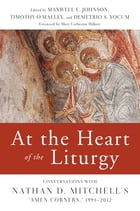"At the Heart of the Liturgy: Conversations with Nathan D. Mitchell's ""Amen Corners,"" 1991-2012 by Maxwell   E. Johnson"