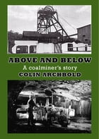 Above and Below- A Coalminer's Story by Colin Archbold
