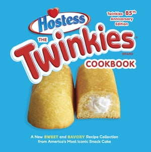 The Twinkies Cookbook,  Twinkies 85th Anniversary Edition A New Sweet and Savory Recipe Collection from America's Most Iconic Snack Cake