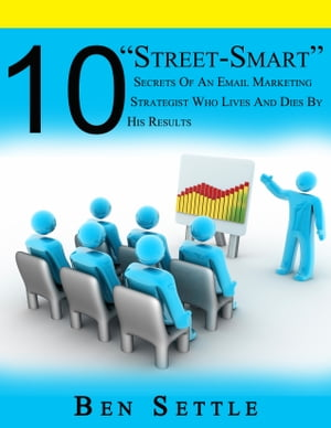 """10 """"Street-Smart"""" Secrets of an Email Marketing Strategist Who Lives and Dies by His Results by Ben Settle"""