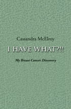 I Have What?!!: My Breast Cancer Discovery by Cassandra McElroy