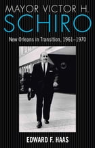 Mayor Victor H. Schiro: New Orleans in Transition, 1961–1970 by Edward F. Haas