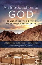 An Introduction to God: Encountering the Divine in Orthodox Christianity by Fr. Andrew Stephen Damick