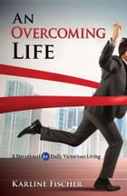An Overcoming Life: A Devotional for Daily Victorious Living by Karline Fischer