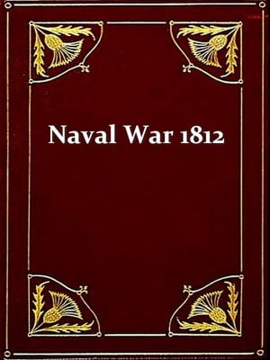 The Naval War of 1812 Or the History of the United States Navy during the Last War with Great Britain to Which Is Appended an Account of the Battle of