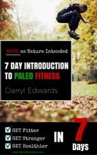 7 Day Introduction to Paleo Fitness: Get Fitter, Get Stronger, Get Healthier in Seven Days. Move as Nature Intended. by Darryl Edwards