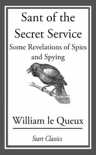 Sant of the Secret Service: Some Revelations of Spies and Spying by William le Queux