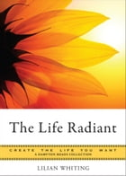 The Life Radiant: Create the Life You Want, A Hampton Roads Collection by Whiting, Lilian
