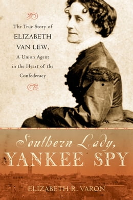 Book Southern Lady, Yankee Spy: The True Story of Elizabeth Van Lew, a Union Agent in the Heart of the… by Elizabeth R. Varon