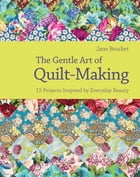 The Gentle Art of Quilt-Making: 15 Projects Inspired by Everyday Beauty by Jane Brocket