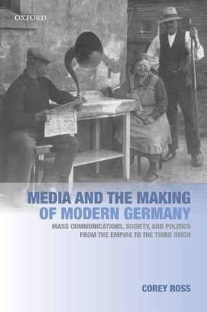 Media and the Making of Modern Germany Mass Communications,  Society,  and Politics from the Empire to the Third Reich