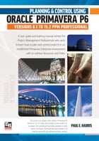 Planning and Control Using Oracle Primavera P6 Versions 8.1 to 15.2 PPM Professional by Paul E Harris