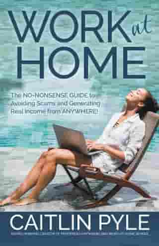 Work at Home: The No-Nonsense Guide to Avoiding Scams and Generating Real Income from Anywhere by Caitlin Pyle