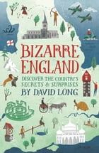 Bizarre England: Discover the Country's Secrets and Surprises by David Long