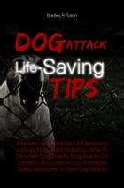 Dog Attack Life-Saving Tips: A Handy Handbook About Aggression In Dogs, Dog Attack Statistics, What To Do When Dog Attacks, Dog A by Bradley R. Tyson