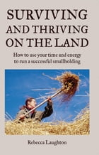 Surviving and Thriving on the Land: How to Use Your Spare Time and Energy to Run a Successful…