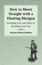 How to Shoot Straight with a Hunting Shotgun - Including Care and Safety in Handling your Gun by Charles Walker,