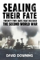 Sealing Their Fate: 22 Days That Decided the Second World War by David Downing