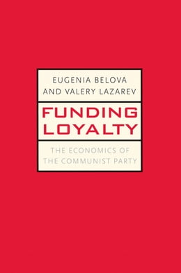 Book Funding Loyalty: The Economics of the Communist Party by Eugenia Belova