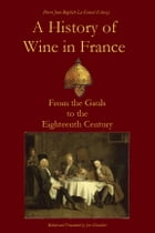 A History of Wine in France from the Gauls to the Eighteenth Century by Pierre Jean-Baptiste Le Grand d'Aussy