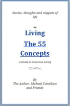 Living The 55 Concepts: A guide to conscious living: Stories, thoughts and snippets of life by Michael Cavallaro and Friends
