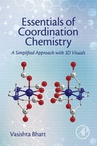 Essentials of Coordination Chemistry: A Simplified Approach with 3D Visuals by Vasishta Bhatt