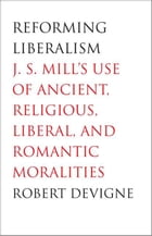 Reforming Liberalism: J.S. Mill's Use of Ancient, Religious, Liberal, and Romantic Moralities by Professor Robert Devigne
