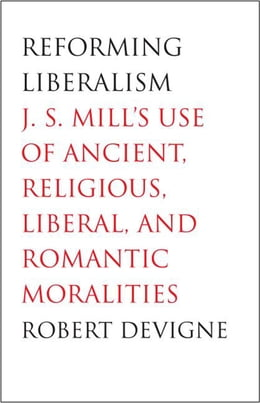 Book Reforming Liberalism: J.S. Mill's Use of Ancient, Religious, Liberal, and Romantic Moralities by Professor Robert Devigne