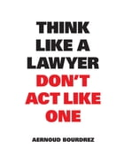 Think Like a Lawyer Don't Act Like One by Aernoud Bourdrez