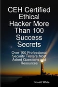 CEH Certified Ethical Hacker More Than 100 Success Secrets: Over 100 Professional Security Testers Most Asked Questions and Resources