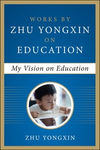 My Vision on Education (Works by Zhu Yongxin on Education Series)