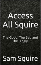 Access All Squire: The Good, The Bad and The Blogly by Sam Squire