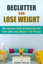 Declutter and Lose Weight: The Ingenious Guide to Organizing Your Home and Losing Weight in the Process: Organize & Declutter by Jessie Fuller