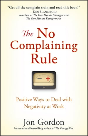 The No Complaining Rule Positive Ways to Deal with Negativity at Work