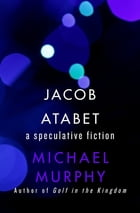 Jacob Atabet: A Speculative Fiction by Michael Murphy