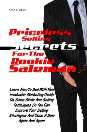 Priceless Selling Secrets For The Rookie Salesman Learn How To Sell With This Helpful Marketing Guide On Sales Skills And Selling Techniques So You Ca