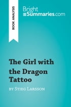 The Girl with the Dragon Tattoo by Stieg Larsson (Book Analysis): Detailed Summary, Analysis and Reading Guide by Bright Summaries