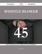 Whistle Blower 45 Success Secrets - 45 Most Asked Questions On Whistle Blower - What You Need To Know