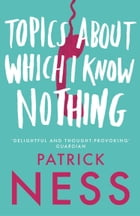 Topics About Which I Know Nothing by Patrick Ness