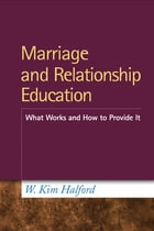 Marriage and Relationship Education: What Works and How to Provide It by W. Kim Halford, PhD