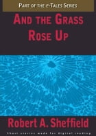 And the Grass Rose Up by Robert A. Sheffield