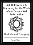 Act, Declaration, & Testimony for the Whole of our Covenanted Reformation by Reformed Presbytery